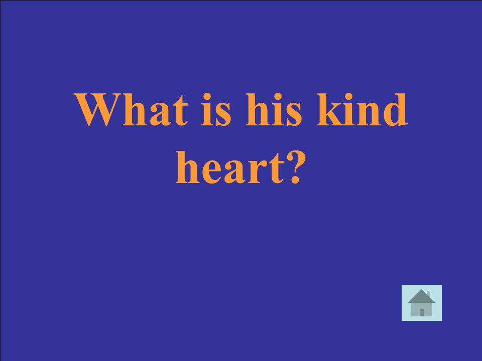What is his kind heart