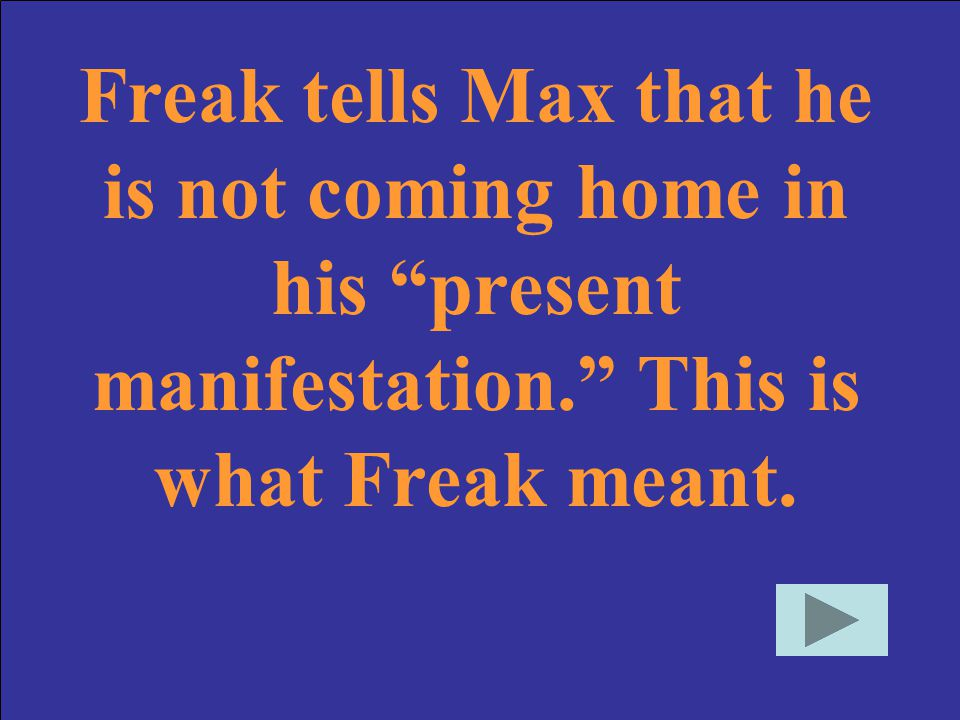 Freak tells Max that he is not coming home in his present manifestation. This is what Freak meant.