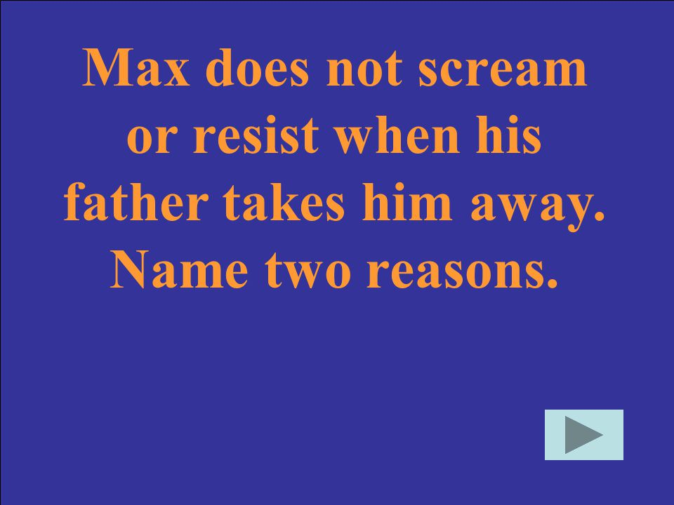 Max does not scream or resist when his father takes him away