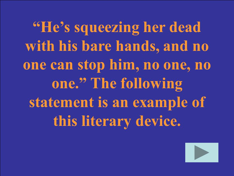 He's squeezing her dead with his bare hands, and no one can stop him, no one, no one. The following statement is an example of this literary device.