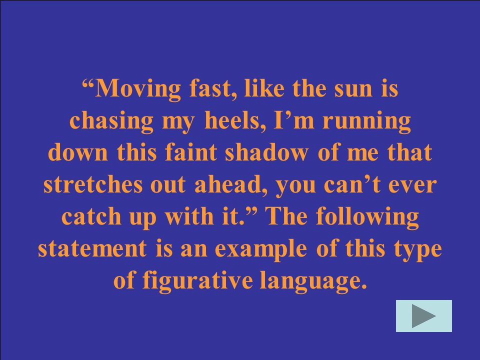 Moving fast, like the sun is chasing my heels, I'm running down this faint shadow of me that stretches out ahead, you can't ever catch up with it. The following statement is an example of this type of figurative language.
