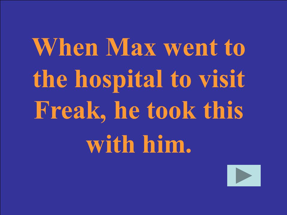 When Max went to the hospital to visit Freak, he took this with him.