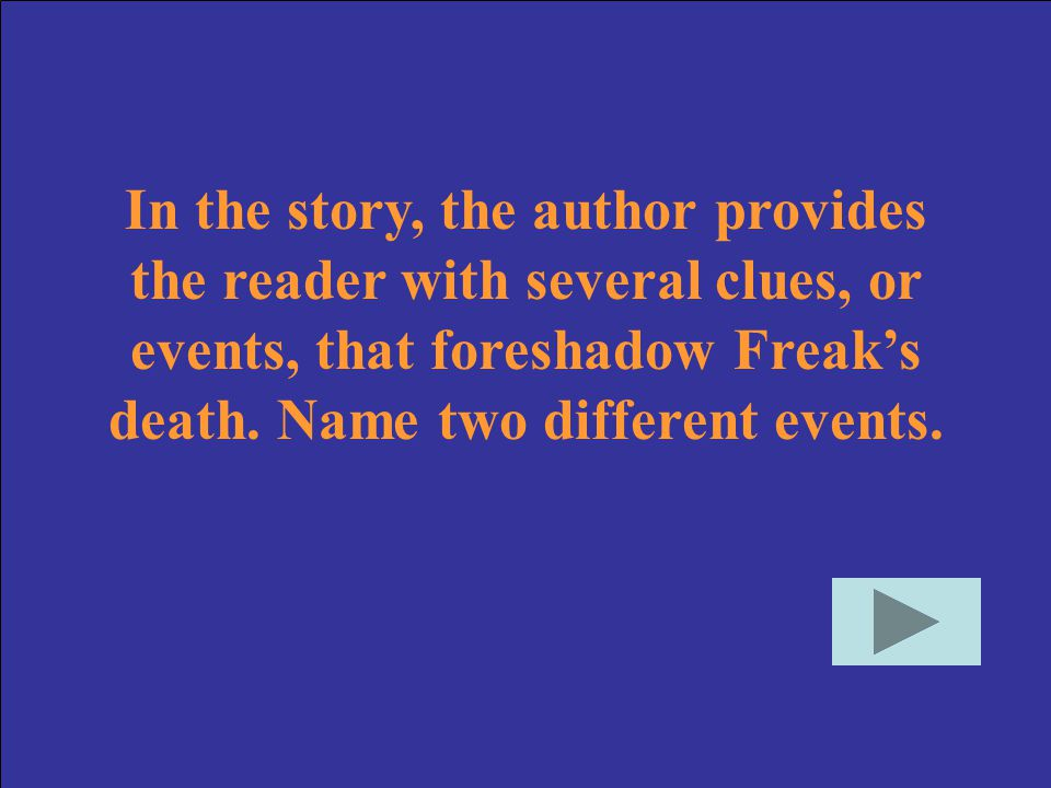 In the story, the author provides the reader with several clues, or events, that foreshadow Freak's death.