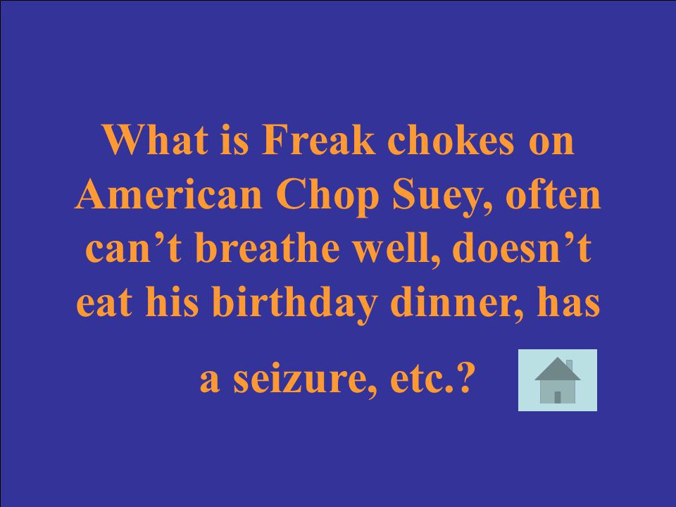 What is Freak chokes on American Chop Suey, often can't breathe well, doesn't eat his birthday dinner, has a seizure, etc.