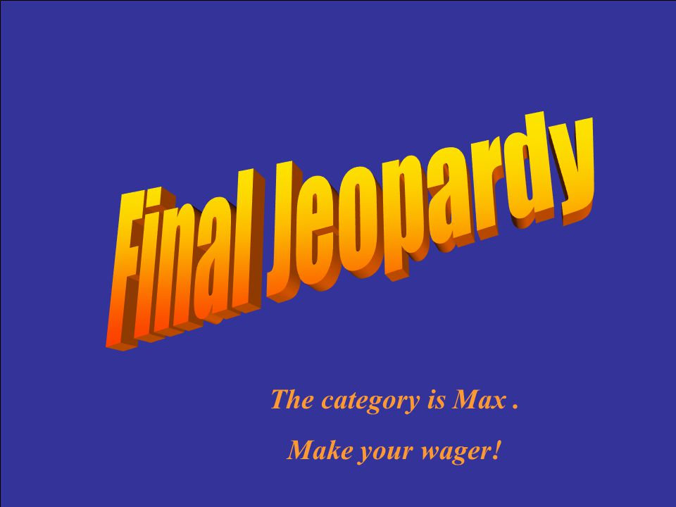 Final Jeopardy The category is Max . Make your wager!