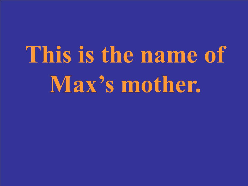 This is the name of Max's mother.