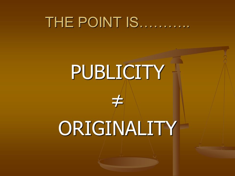 THE POINT IS……….. PUBLICITY ≠ ORIGINALITY