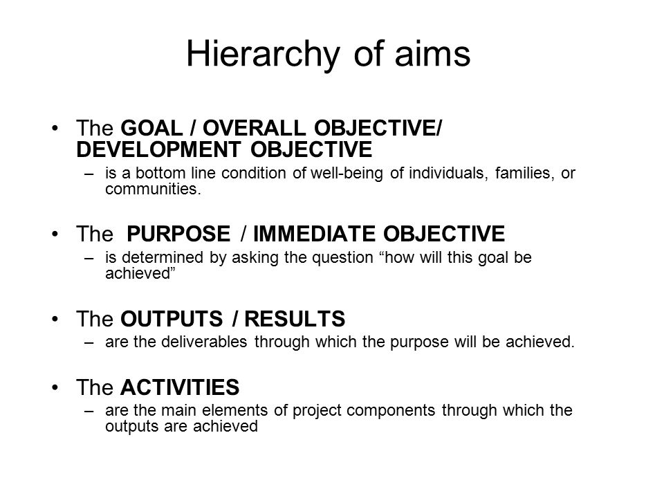 Hierarchy of aims The GOAL / OVERALL OBJECTIVE/ DEVELOPMENT OBJECTIVE
