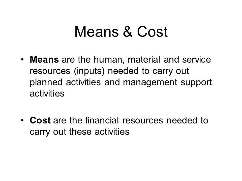 Means & Cost Means are the human, material and service resources (inputs) needed to carry out planned activities and management support activities.