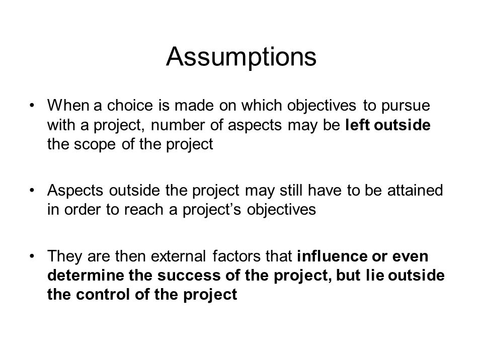 Assumptions When a choice is made on which objectives to pursue with a project, number of aspects may be left outside the scope of the project.