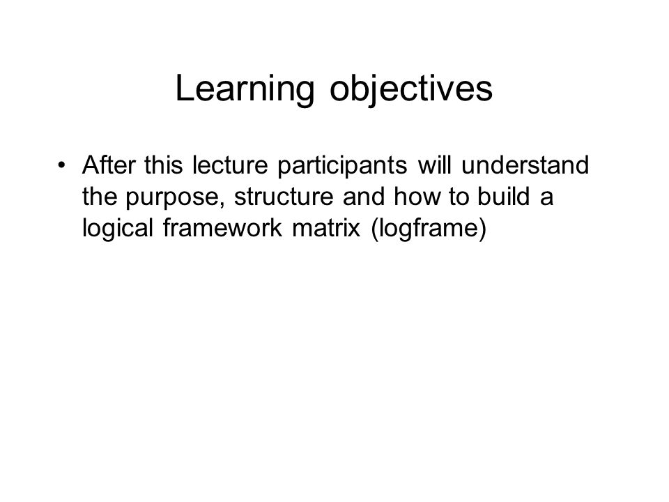 Learning objectives After this lecture participants will understand the purpose, structure and how to build a logical framework matrix (logframe)