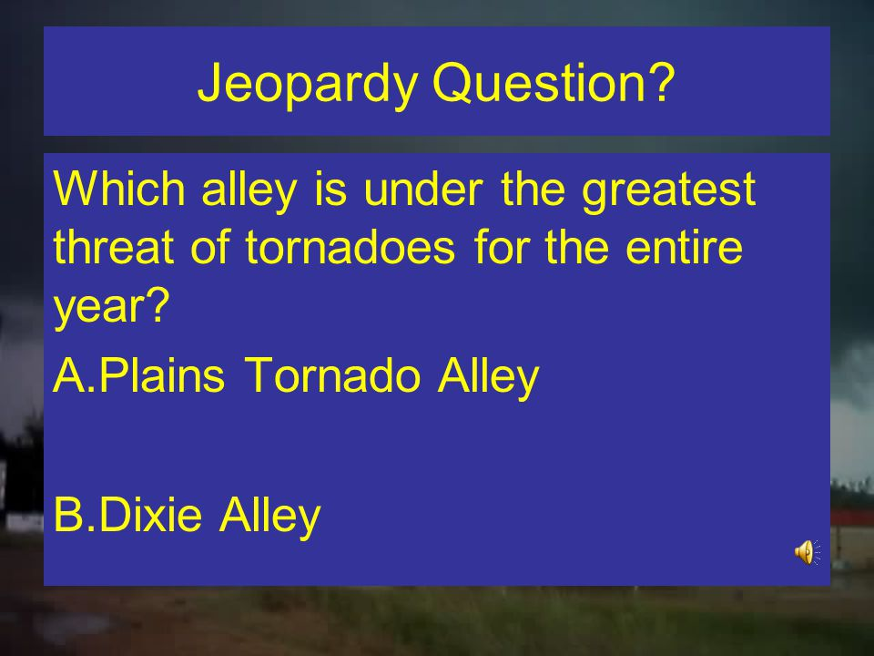 Jeopardy Question Which alley is under the greatest threat of tornadoes for the entire year Plains Tornado Alley.