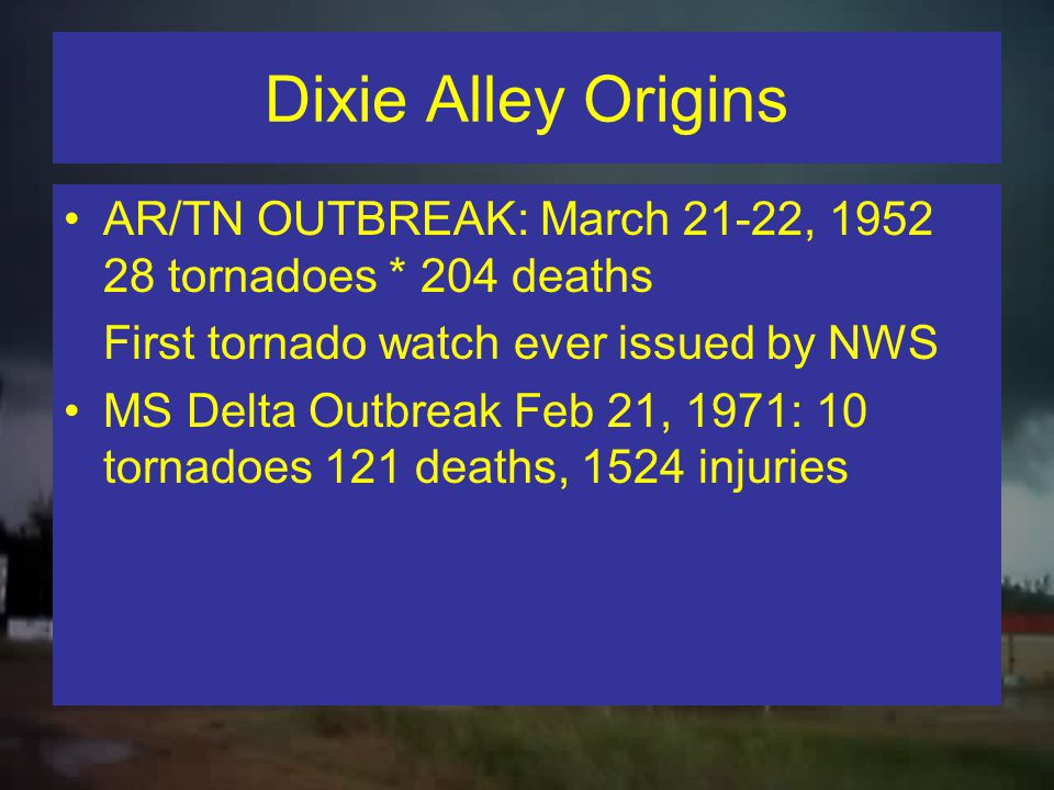 Dixie Alley Origins AR/TN OUTBREAK: March 21-22, 1952 28 tornadoes * 204 deaths. First tornado watch ever issued by NWS.