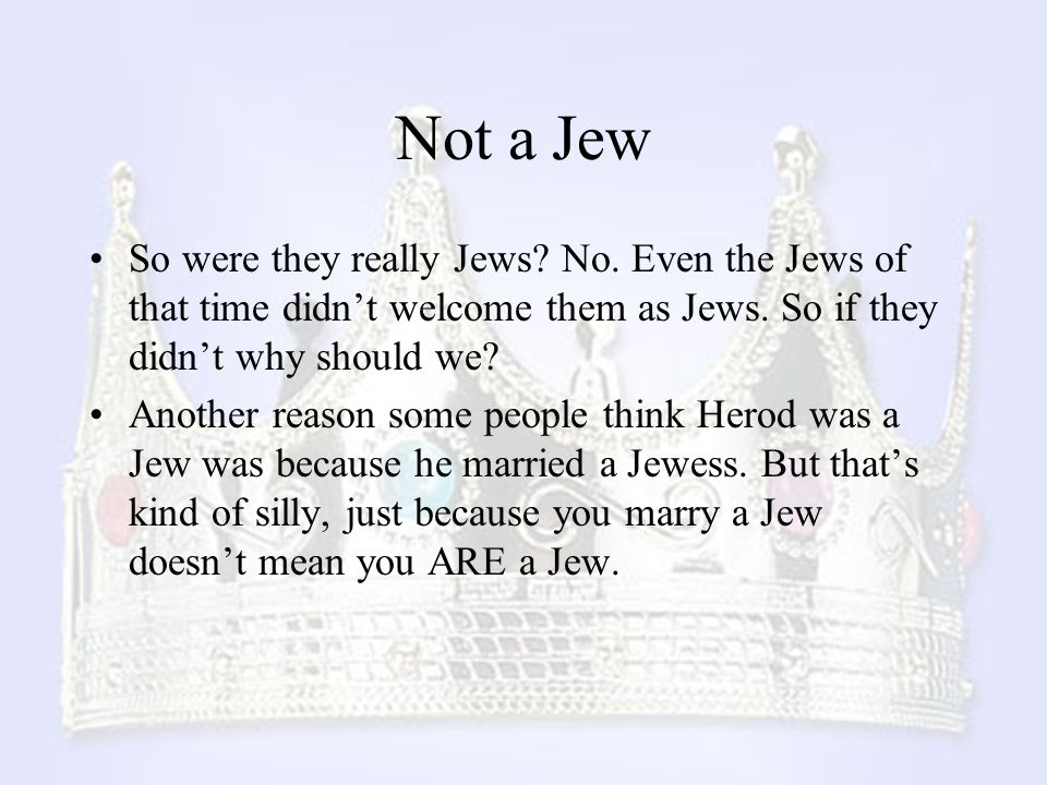 Not a Jew So were they really Jews No. Even the Jews of that time didn't welcome them as Jews. So if they didn't why should we