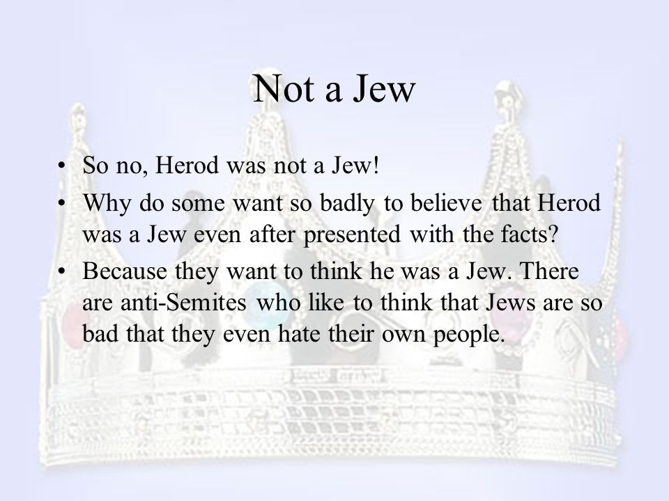 Not a Jew So no, Herod was not a Jew!