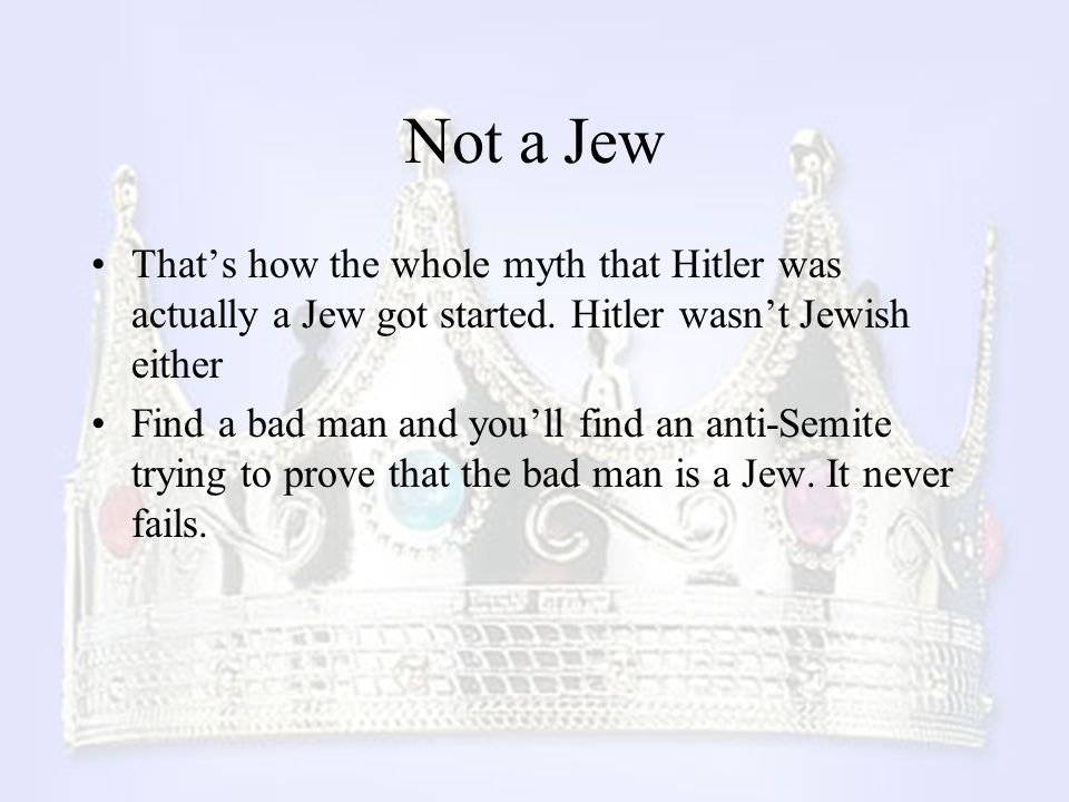 Not a Jew That's how the whole myth that Hitler was actually a Jew got started. Hitler wasn't Jewish either.