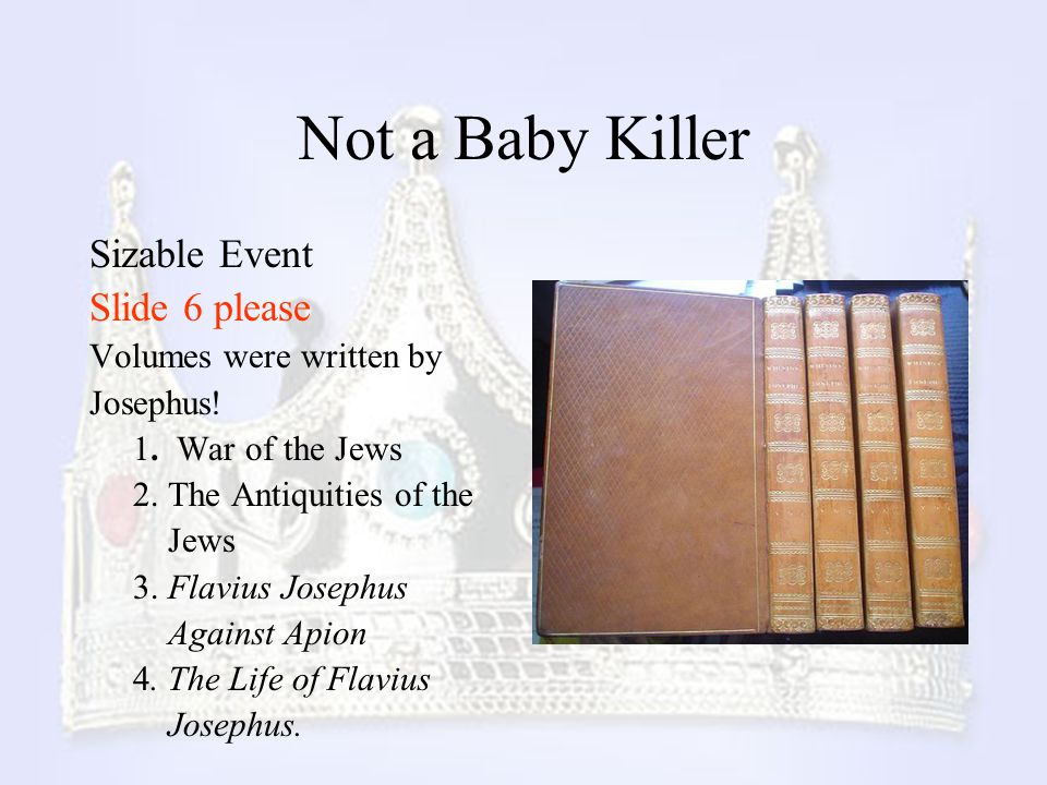 Not a Baby Killer Sizable Event Slide 6 please Volumes were written by