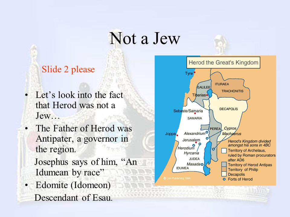 Not a Jew Slide 2 please. Let's look into the fact that Herod was not a Jew… The Father of Herod was Antipater, a governor in the region.