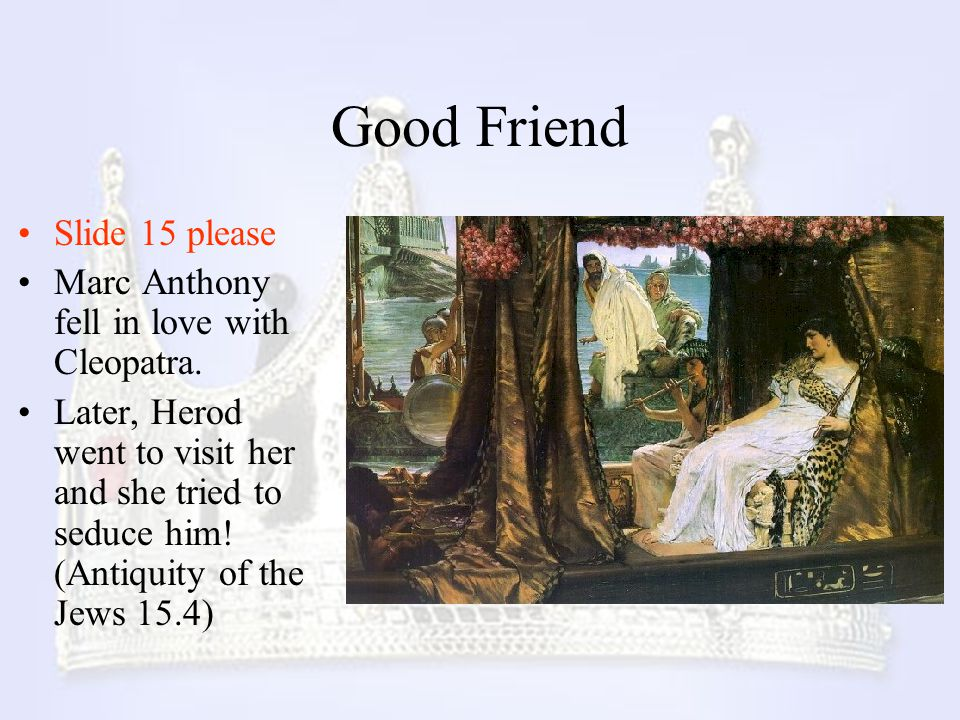 Good Friend Slide 15 please Marc Anthony fell in love with Cleopatra.