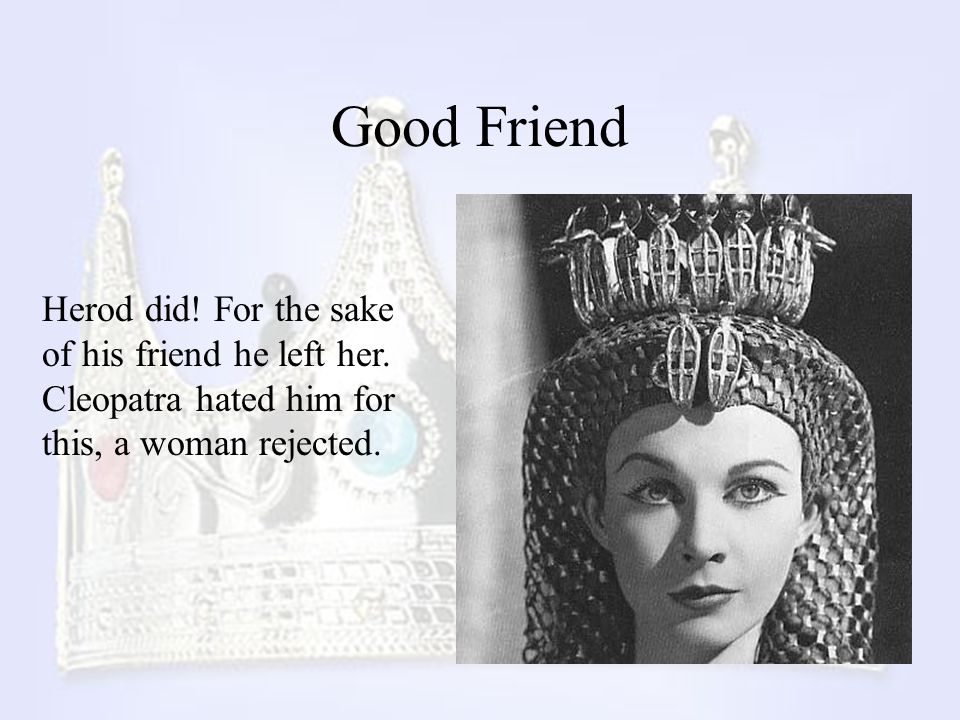 Good Friend Herod did. For the sake of his friend he left her.