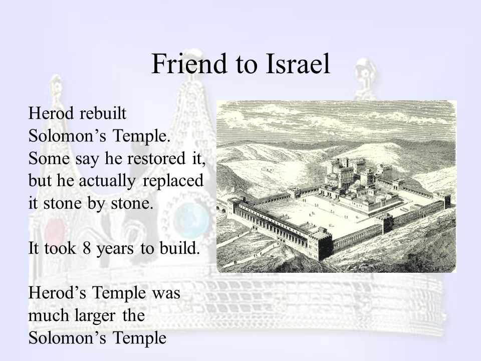 Friend to Israel Herod rebuilt Solomon's Temple. Some say he restored it, but he actually replaced it stone by stone.