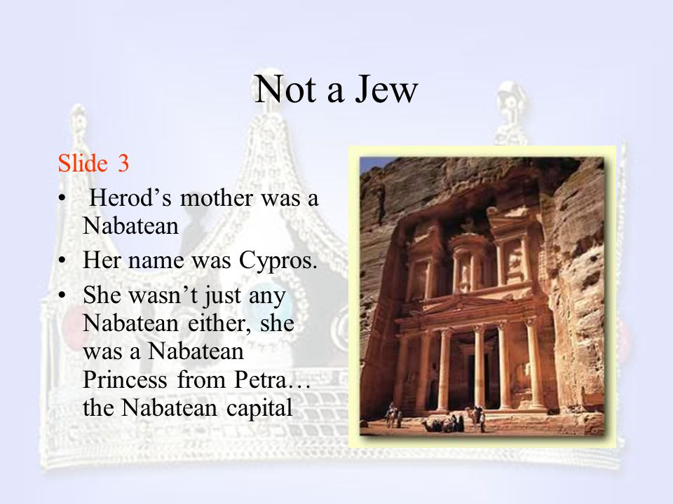 Not a Jew Slide 3 Herod's mother was a Nabatean Her name was Cypros.