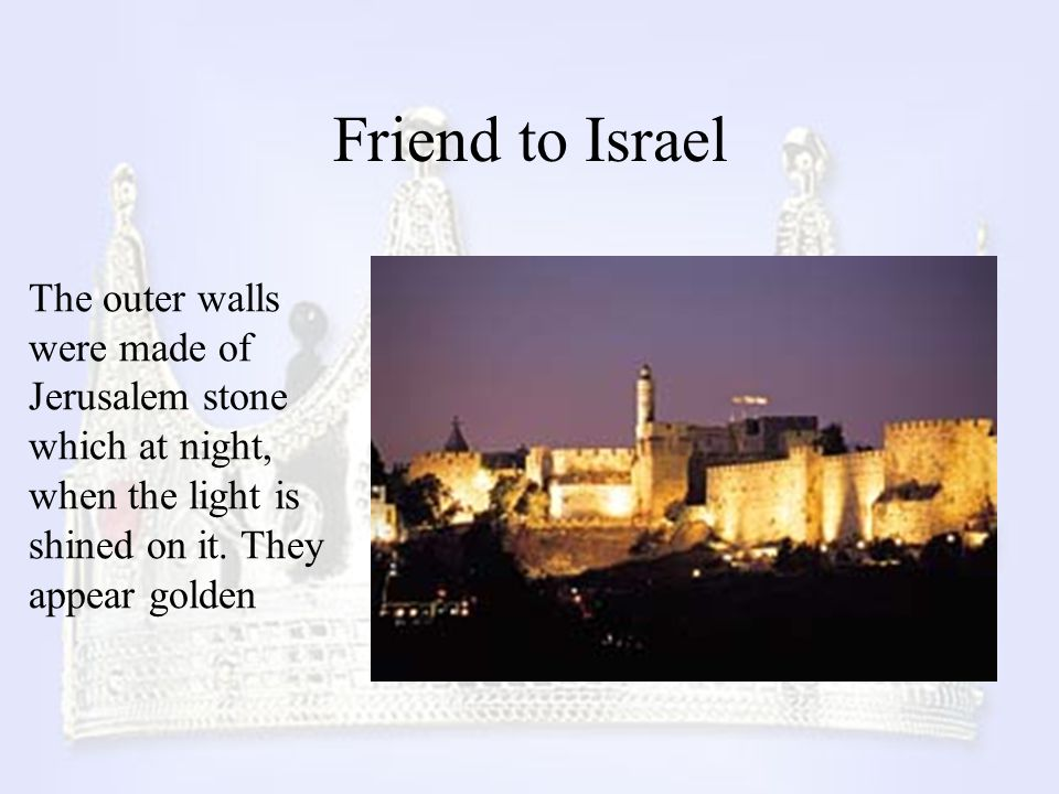 Friend to Israel The outer walls were made of Jerusalem stone which at night, when the light is shined on it.