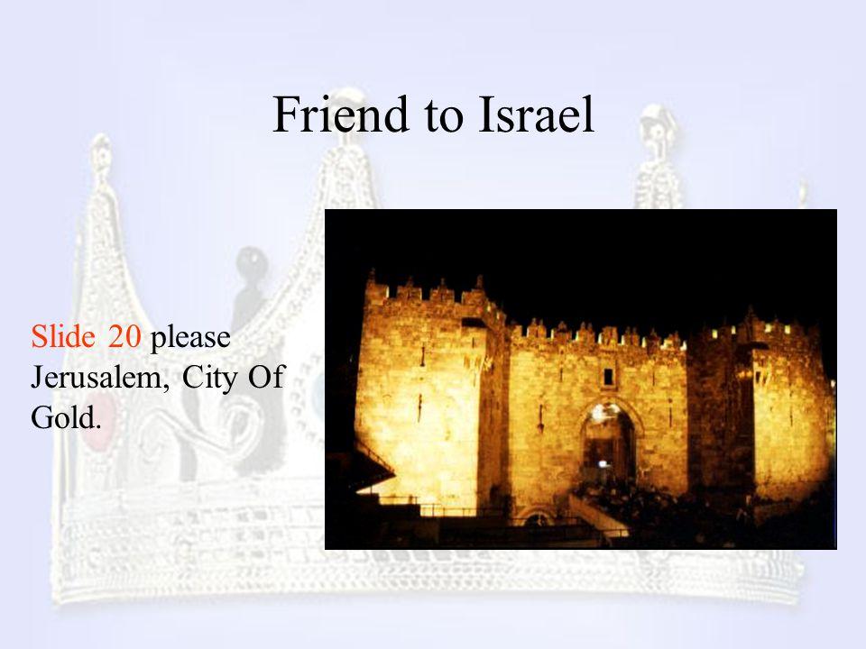 Friend to Israel Slide 20 please Jerusalem, City Of Gold.