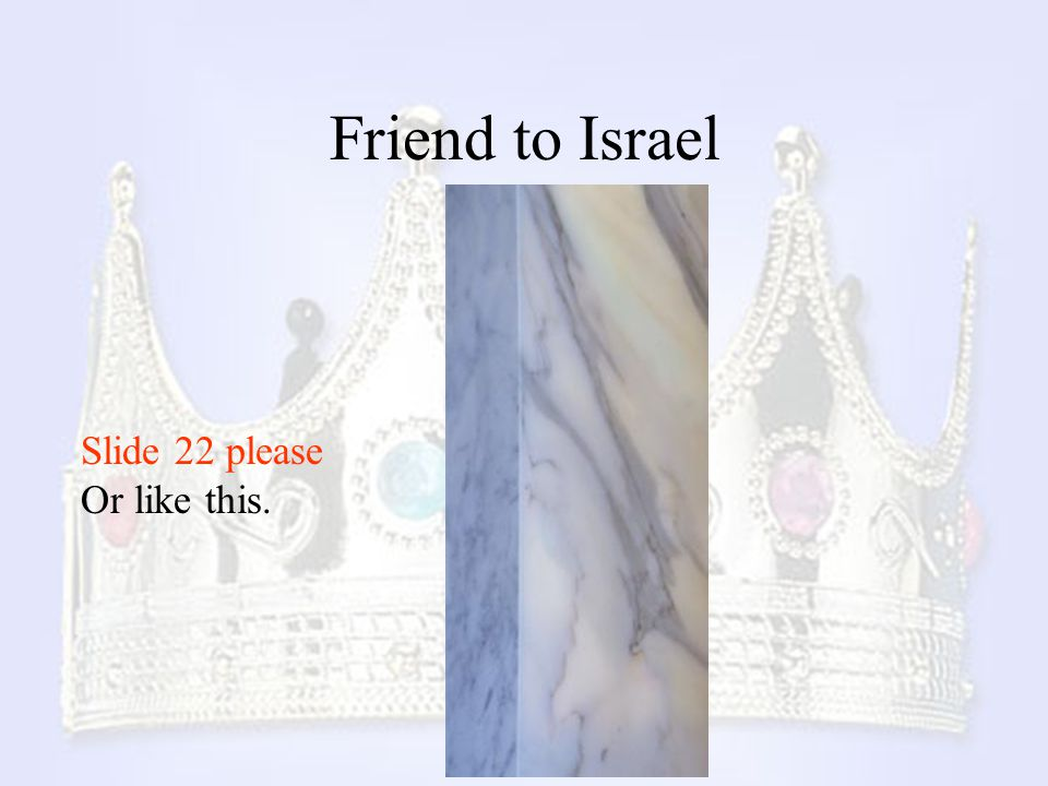 Friend to Israel Slide 22 please Or like this.