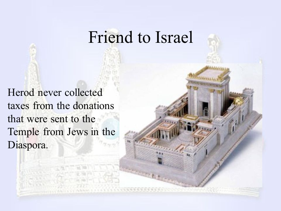 Friend to Israel Herod never collected taxes from the donations that were sent to the Temple from Jews in the Diaspora.