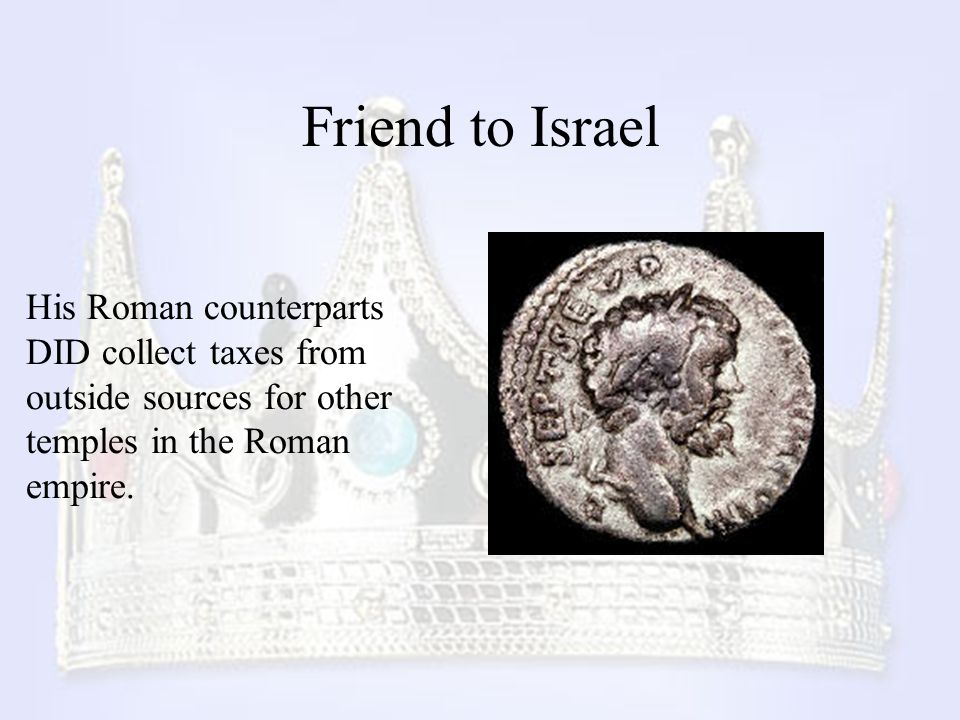 Friend to Israel His Roman counterparts DID collect taxes from outside sources for other temples in the Roman empire.