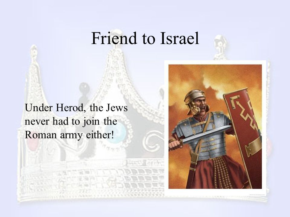Friend to Israel Under Herod, the Jews never had to join the Roman army either!