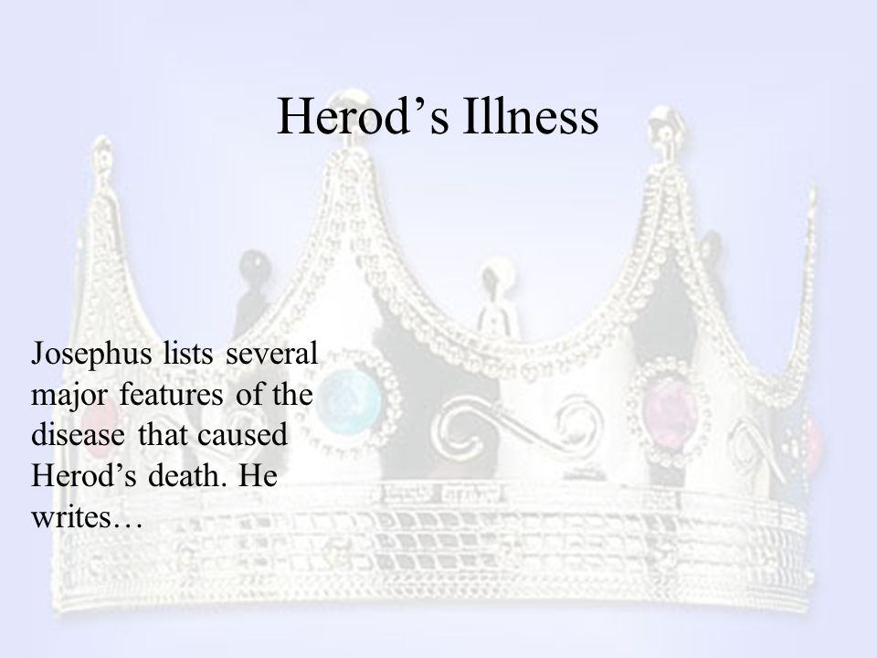Herod's Illness Josephus lists several major features of the disease that caused Herod's death.