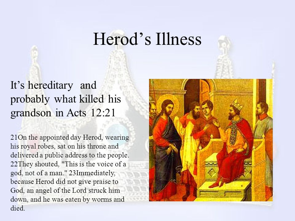 Herod's Illness It's hereditary and probably what killed his grandson in Acts 12:21.