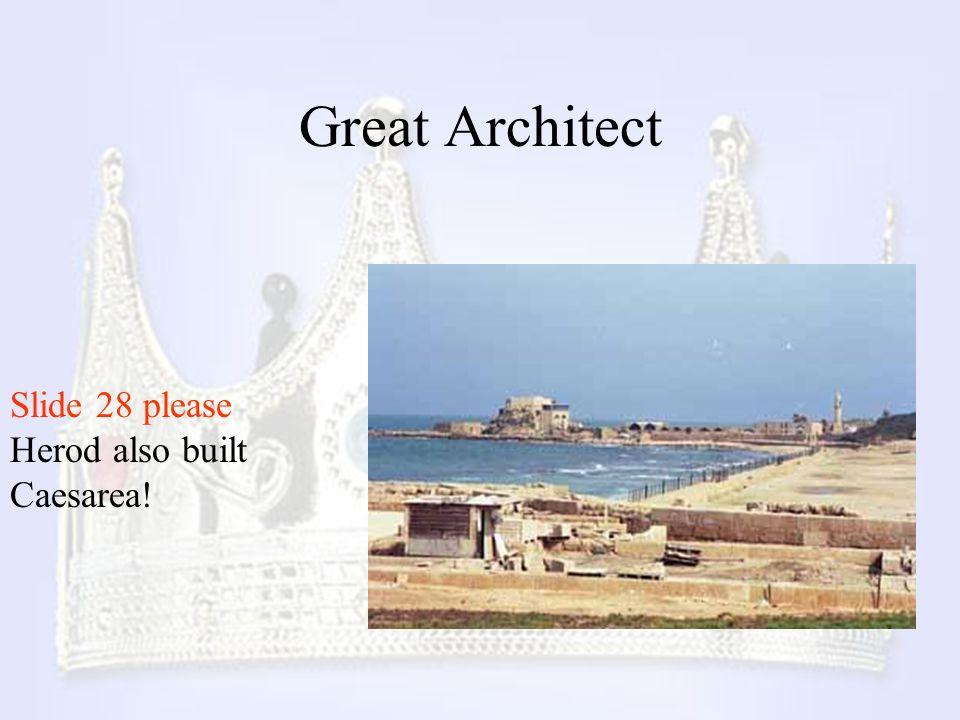 Great Architect Slide 28 please Herod also built Caesarea!