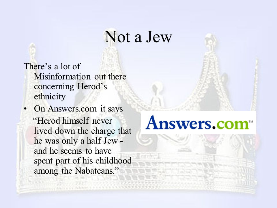 Not a Jew There's a lot of Misinformation out there concerning Herod's ethnicity. On Answers.com it says.