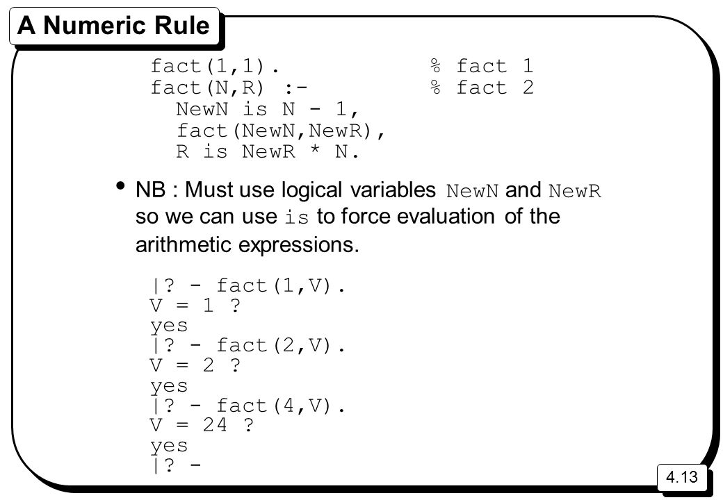 A Numeric Rule fact(1,1). % fact 1 fact(N,R) :- % fact 2