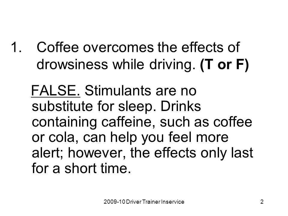 Coffee overcomes the effects of drowsiness while driving. (T or F)