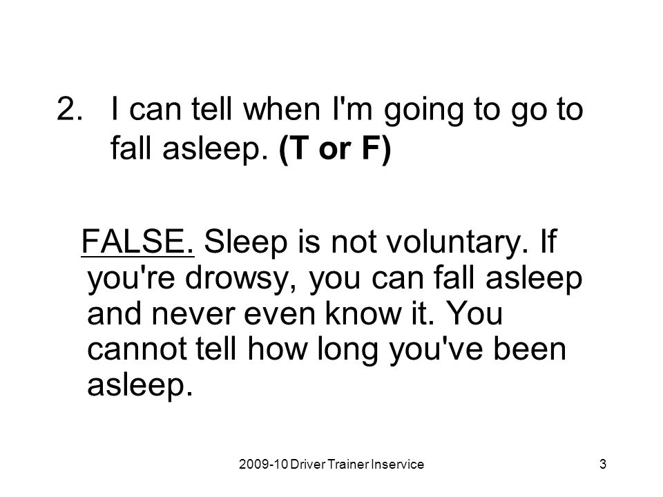 I can tell when I m going to go to fall asleep. (T or F)