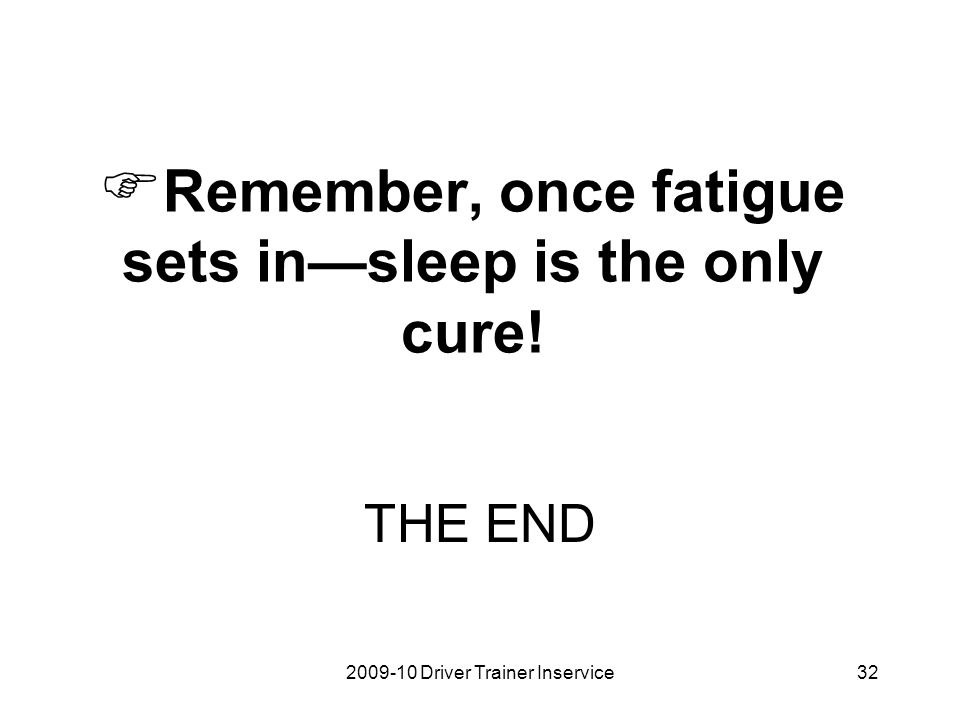 Remember, once fatigue sets in—sleep is the only cure!