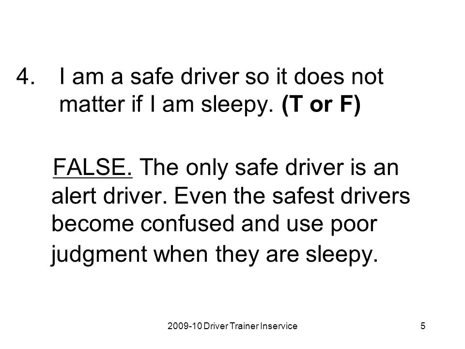 I am a safe driver so it does not matter if I am sleepy. (T or F)