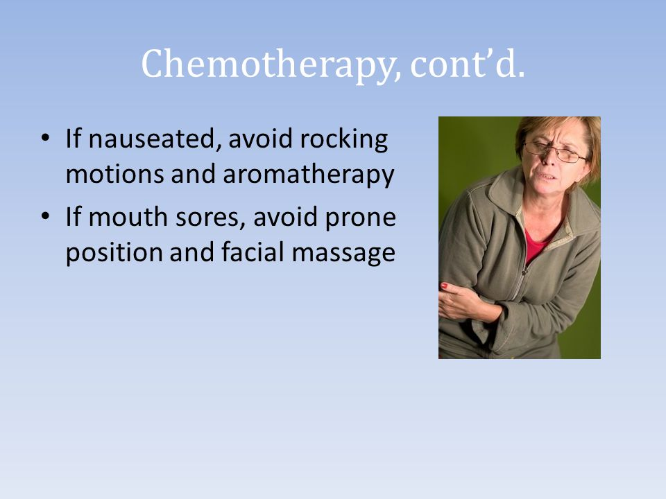 Chemotherapy, cont'd. If nauseated, avoid rocking motions and aromatherapy.
