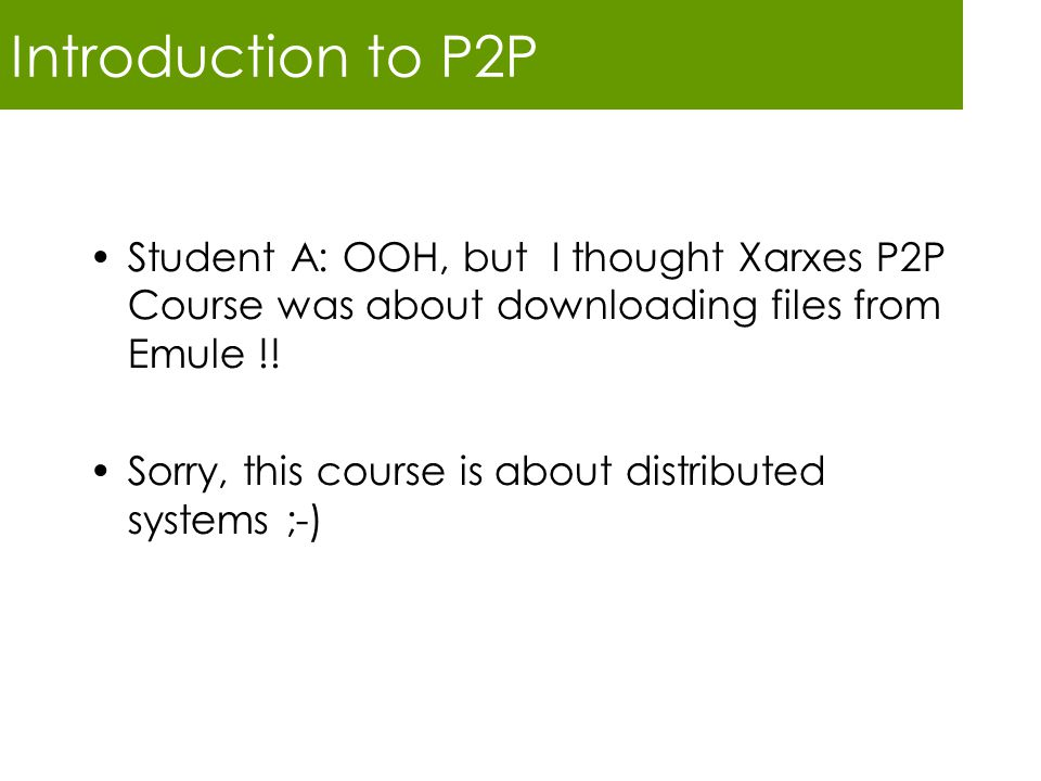 Introduction to P2P Student A: OOH, but I thought Xarxes P2P Course was about downloading files from Emule !!