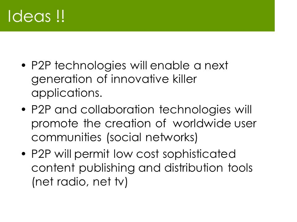 Ideas !! P2P technologies will enable a next generation of innovative killer applications.