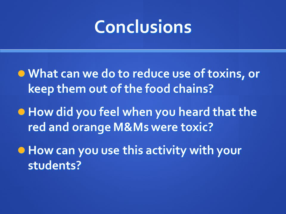 Conclusions What can we do to reduce use of toxins, or keep them out of the food chains