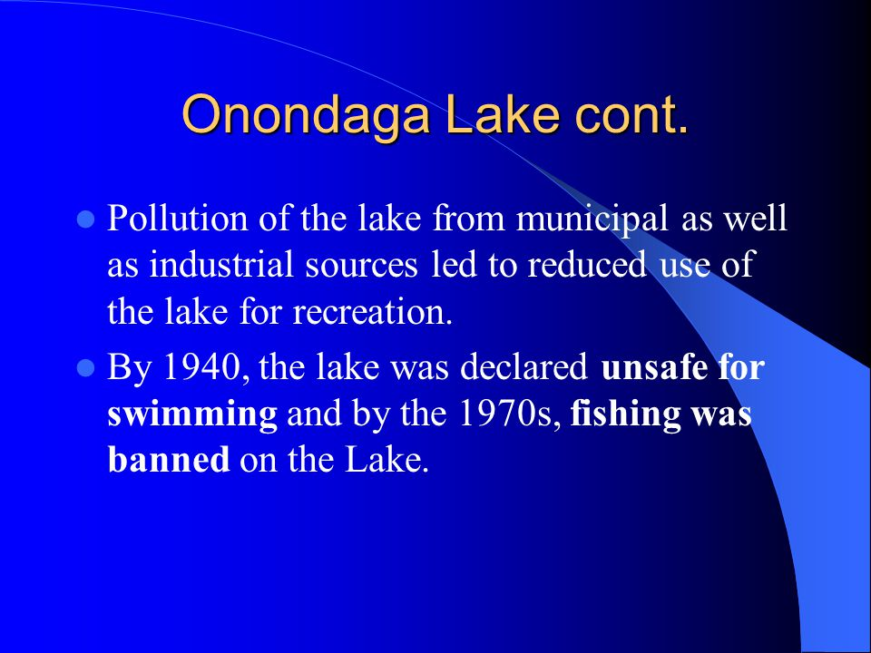 Onondaga Lake cont. Pollution of the lake from municipal as well as industrial sources led to reduced use of the lake for recreation.