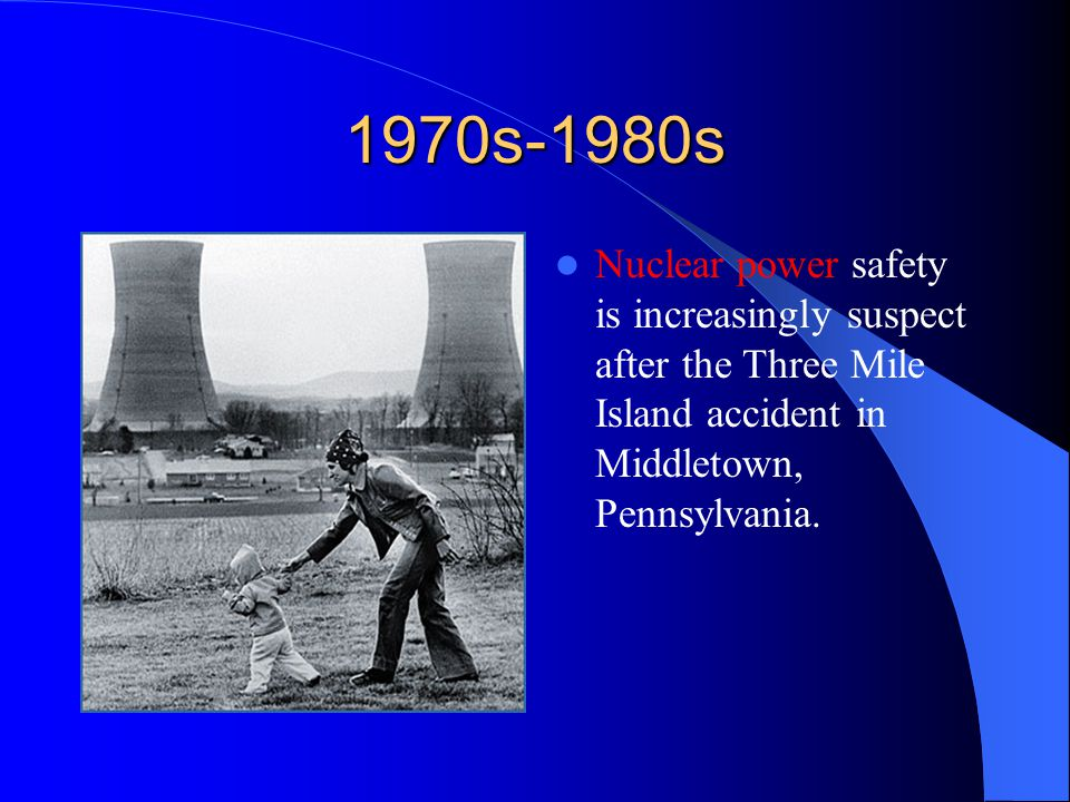 1970s-1980s Nuclear power safety is increasingly suspect after the Three Mile Island accident in Middletown, Pennsylvania.