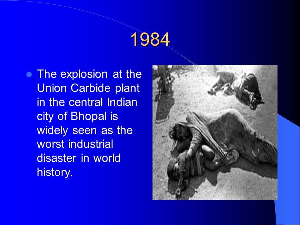 1984 The explosion at the Union Carbide plant in the central Indian city of Bhopal is widely seen as the worst industrial disaster in world history.