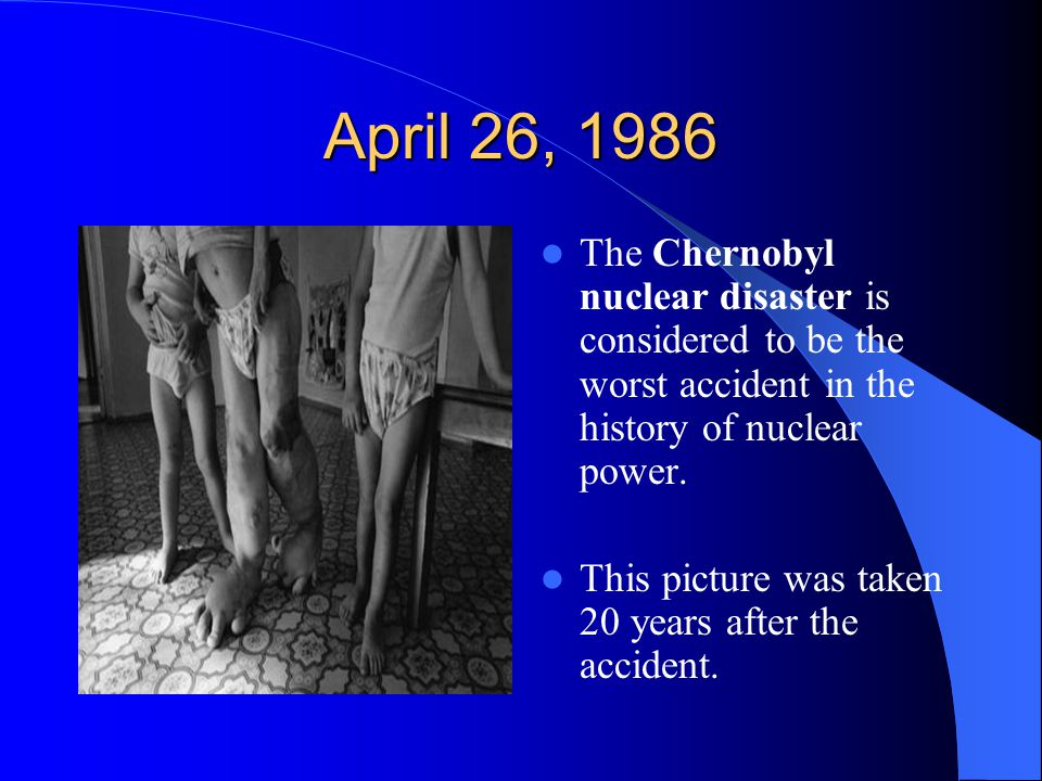 April 26, 1986 The Chernobyl nuclear disaster is considered to be the worst accident in the history of nuclear power.