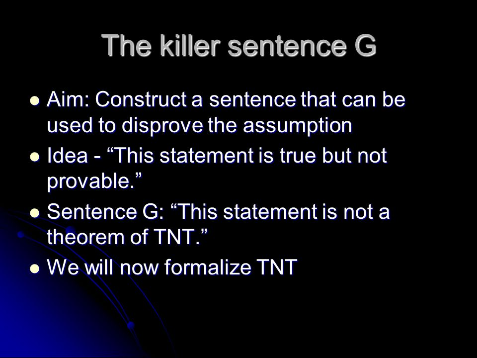 The killer sentence G Aim: Construct a sentence that can be used to disprove the assumption. Idea - This statement is true but not provable.